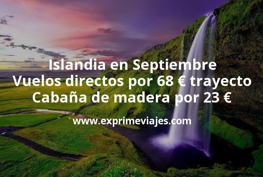 Islandia en Septiembre: Vuelos directos por 68€ trayecto; Cabaña de madera por 23€ p.p/noche