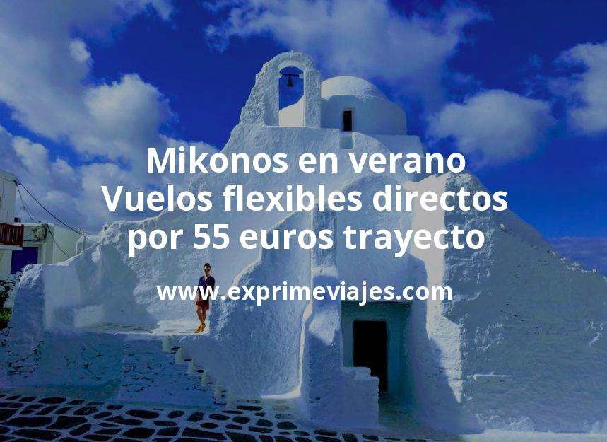 ¡Chollazo! Mikonos en verano: Vuelos flexibles directos por 55euros trayecto