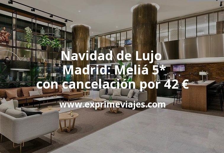 Navidad de Lujo en Madrid: Meliá 5* con cancelación por 42€ p.p/noche