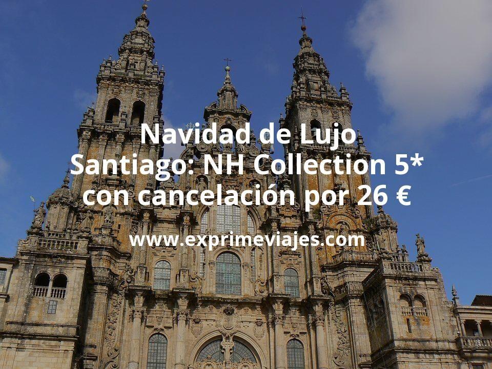 ¡Chollo! Navidad de Lujo Santiago: NH Collection 5* con cancelación por 26€ p.p/noche