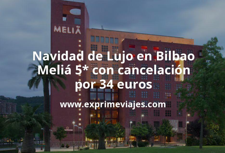 Navidad de Lujo en Bilbao: Meliá 5* con cancelación por 34€ p.p/noche