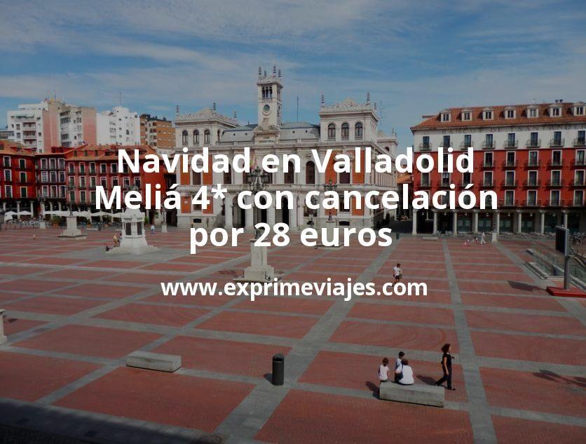Navidad en Valladolid: Meliá 4* con cancelación por 28€ p.p/noche