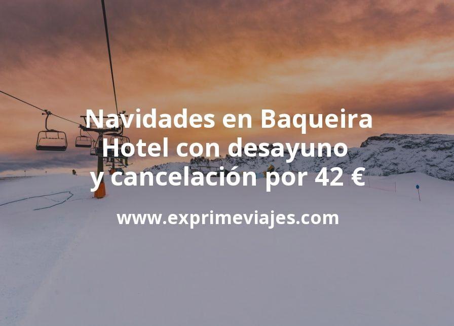 Navidades en Baqueira: Hotel con desayuno y cancelación por 42€ p.p/noche