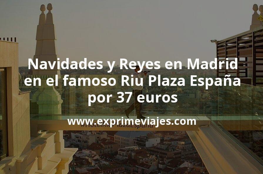¡Regalazo! Navidades y Noche de Reyes en el famoso Riu Plaza España de Madrid por 37€ p.p/noche