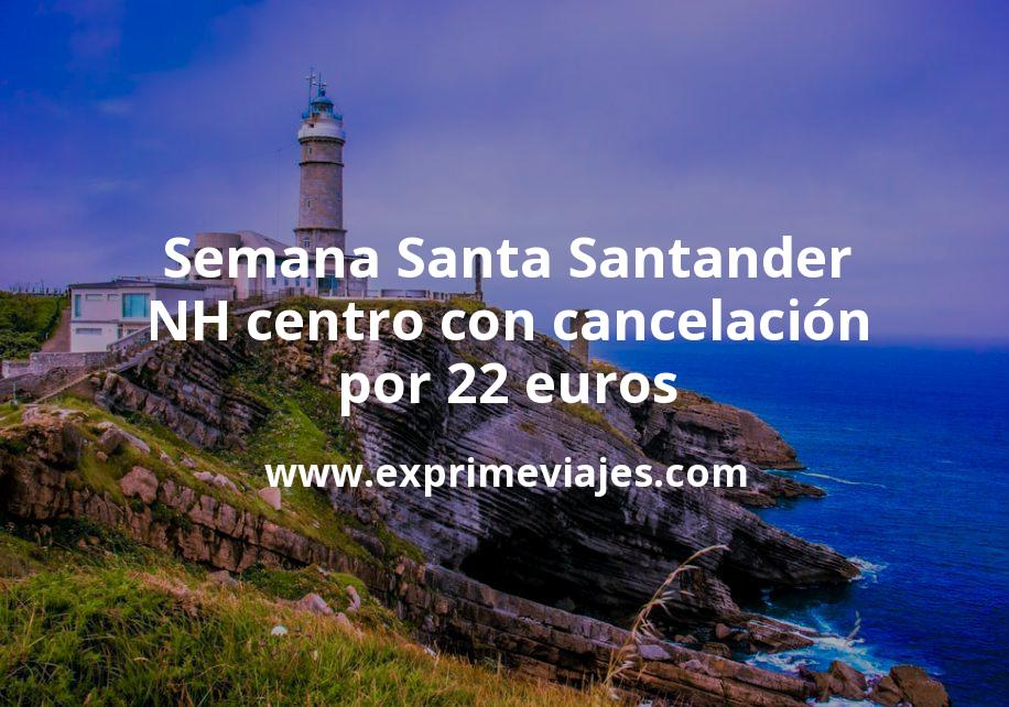 ¡Chollo! Semana Santa Santander: NH centro con cancelación por 22€ p.p/noche