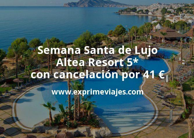Semana Santa de Lujo: Altea Resort 5* con cancelación por 41€ p.p/noche