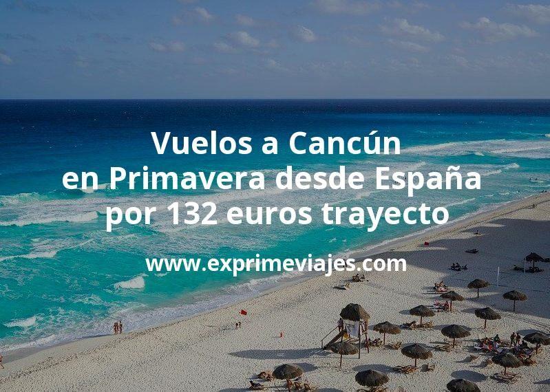 ¡Wow! Vuelos flexibles a Cancún en Primavera desde España por 132euros trayecto