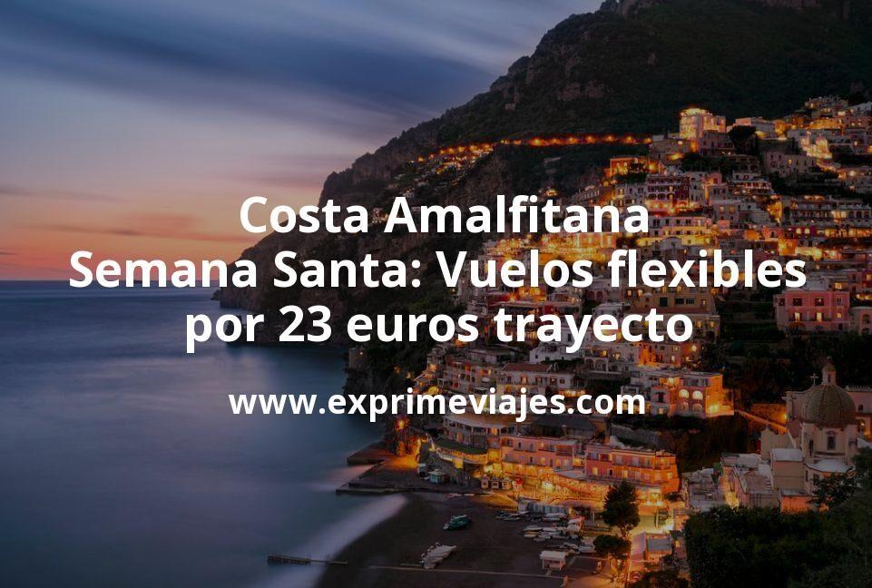 ¡Chollo! Costa Amalfitana en Semana Santa: Vuelos flexibles por 23euros trayecto