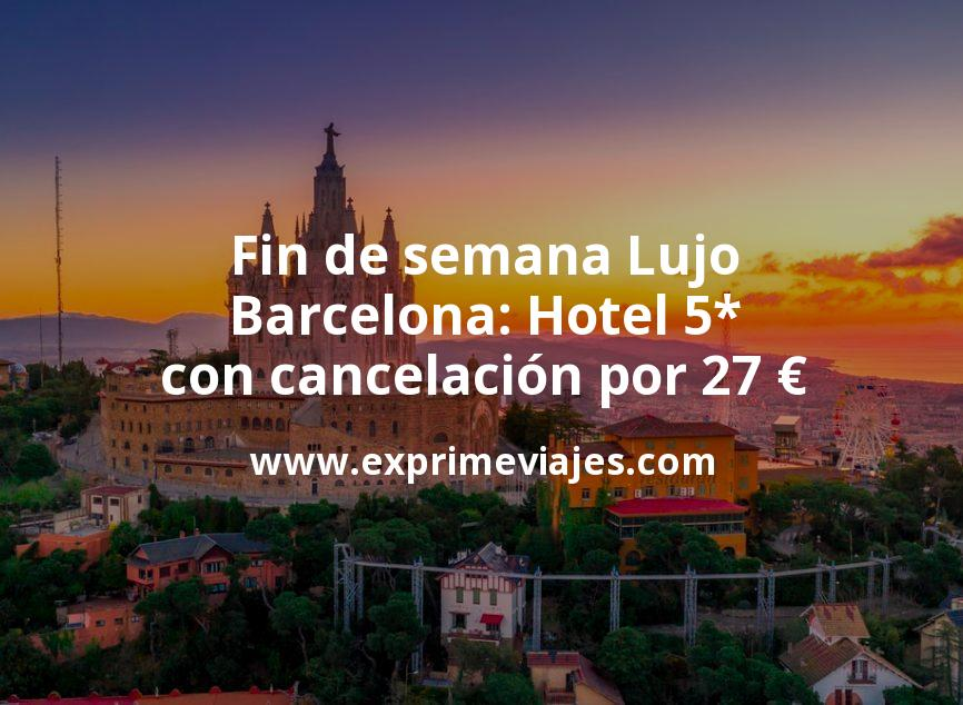 ¡Chollazo! Fin de semana Lujo en Barcelona: Hotel 5* con cancelación por 27€ p.p/noche