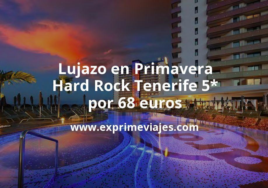 ¡Lujazo! Primavera en el Hard Rock Tenerife 5* por 68€ p.p/noche