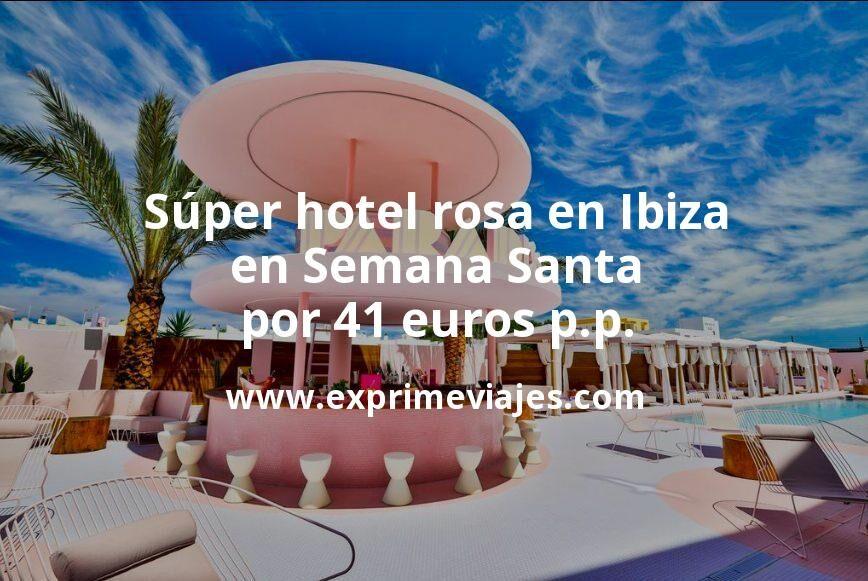 Súper hotel rosa 4* en Ibiza en Semana Santa por 41euros p.p./noche