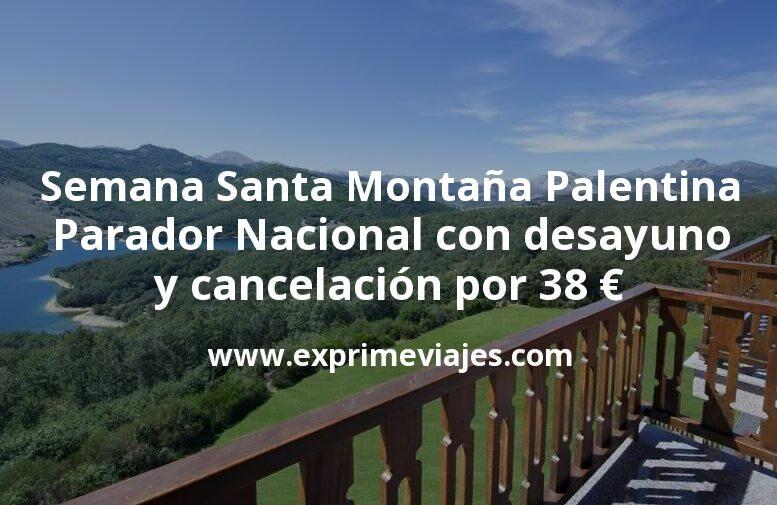 Semana Santa Montaña Palentina: Parador Nacional con desayuno y cancelación por 38€ p.p/noche