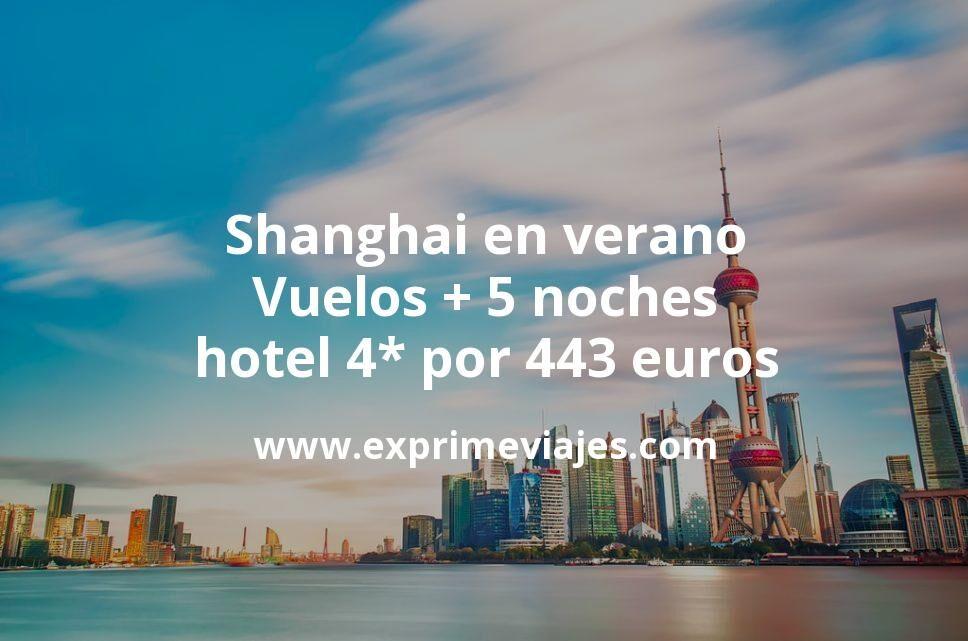 ¡Chollazo! Shanghai en verano: Vuelos + 5 noches hotel 4* por 443euros