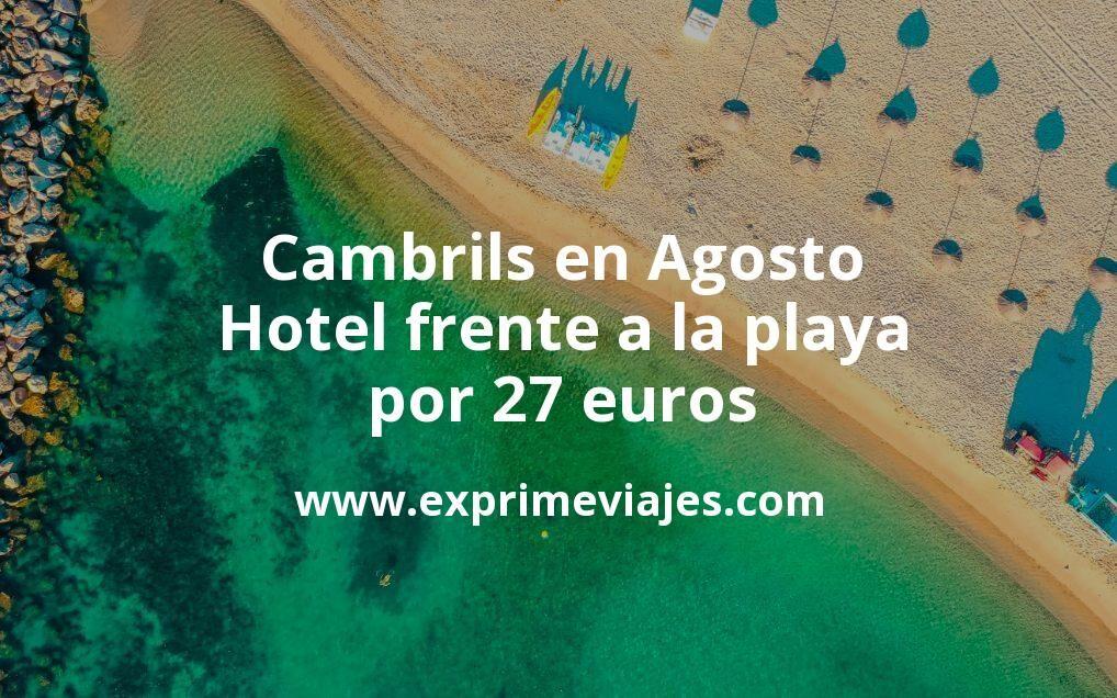 ¡Chollo! Cambrils en Agosto: Hotel frente a la playa por 27€ p.p/noche