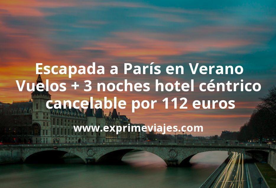 ¡Chollazo! Escapada a París en Verano: Vuelos + 3 noches hotel céntrico cancelable por 112euros