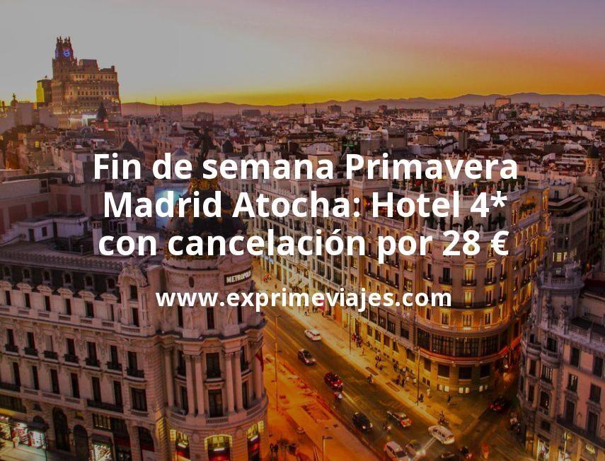 Fin de semana Primavera Madrid Atocha: Hotel 4* con cancelación por 28€ p.p/noche