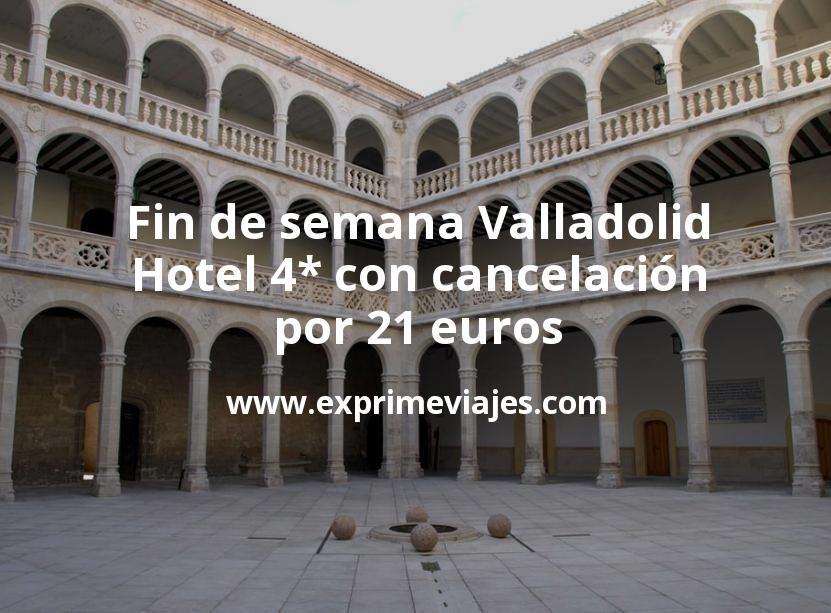 ¡Chollo! Fin de semana Valladolid: Hotel 4* con cancelación por 21€ p.p/noche
