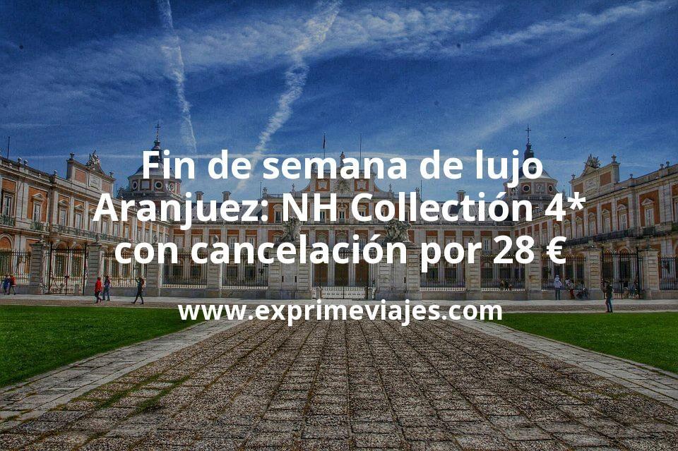 Fin de semana de lujo en Aranjuez: NH Collectión 4* con cancelación por 28€ p.p/noche