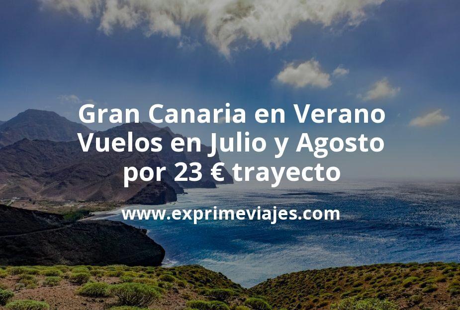 Gran Canaria en Verano: Vuelos en Julio y Agosto por 23euros trayecto