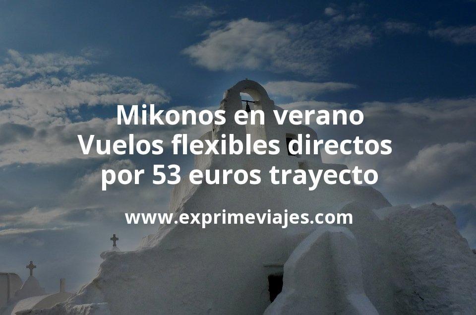 ¡Chollazo! Mikonos en verano: Vuelos flexibles directos por 53euros trayecto