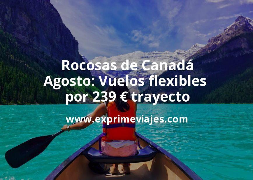 Rocosas de Canadá en Agosto: Vuelos flexibles por 239euros trayecto