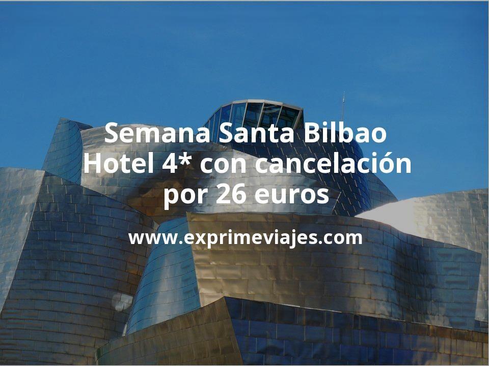 ¡Wow! Semana Santa Bilbao: Hotel 4* con cancelación por 26€ p.p/noche