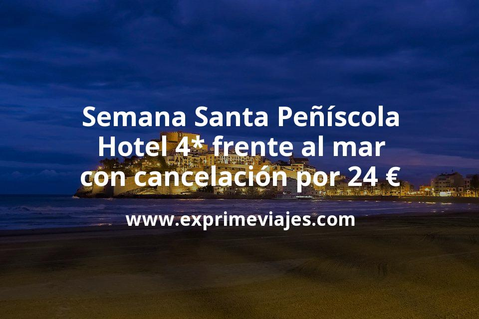 ¡Chollazo! Semana Santa en Peñíscola: Hotel 4* frente al mar con cancelación por 24€ p.p/noche