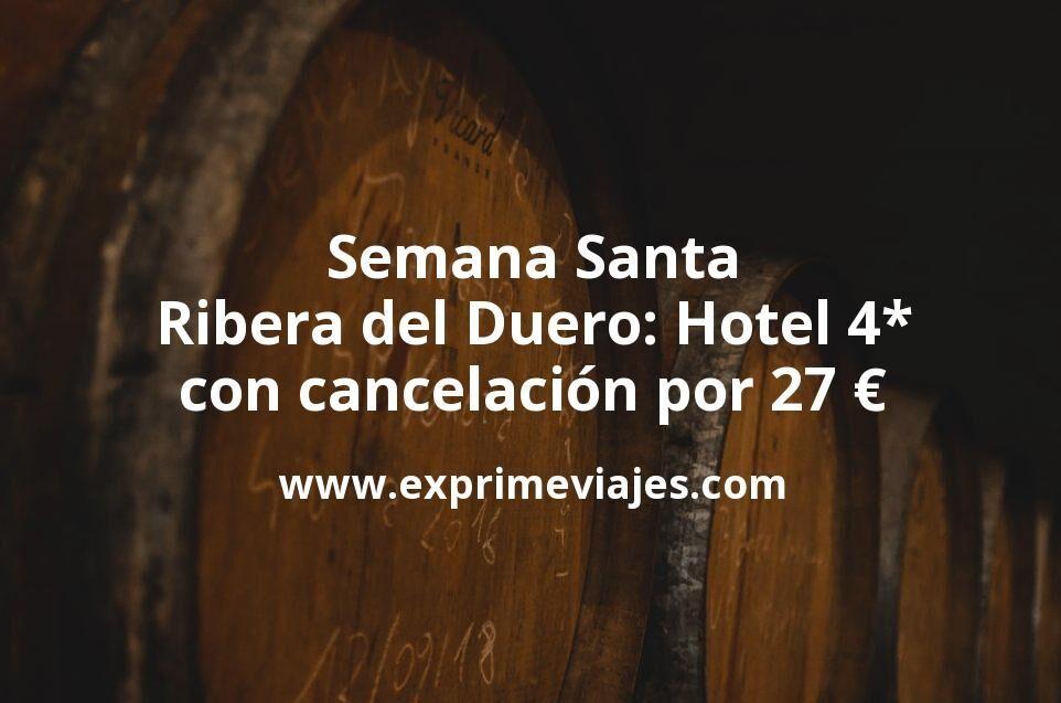 Semana Santa Ribera del Duero: Hotel 4* con cancelación por 27€ p.p/noche