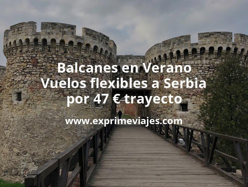 Balcanes en Verano: Vuelos flexibles a Serbia por 47euros trayecto