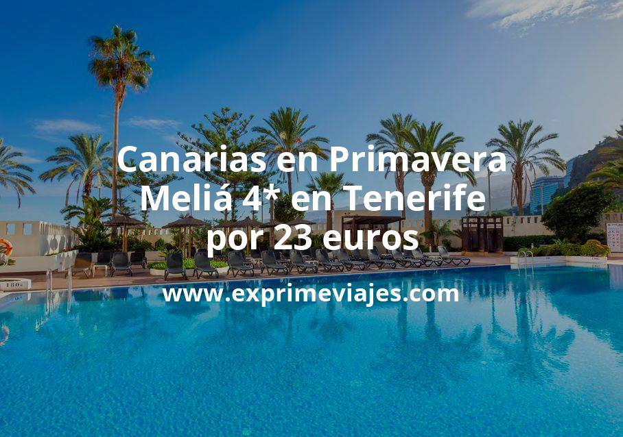 ¡Chollo! Canarias en Primavera: Meliá 4* en Tenerife por 23€ p.p/noche