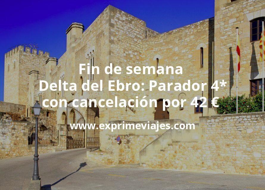 Fin de semana Delta del Ebro: Parador 4* con cancelación por 42€ p.p/noche