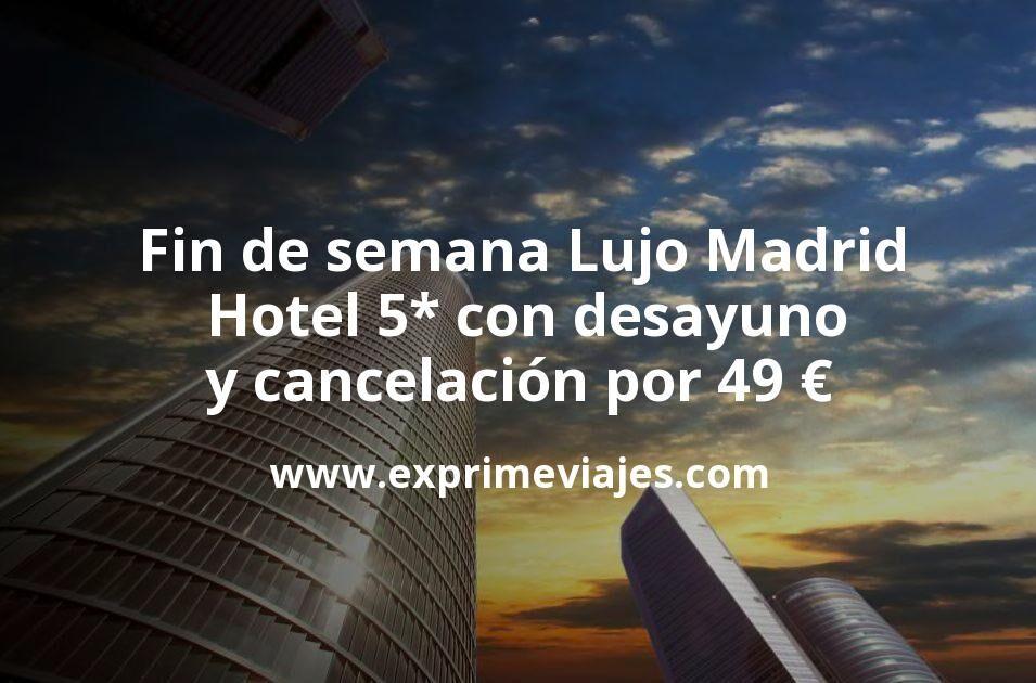Fin de semana Lujo en Madrid: Hotel 5* con desayuno y cancelación por 49€ p.p/noche