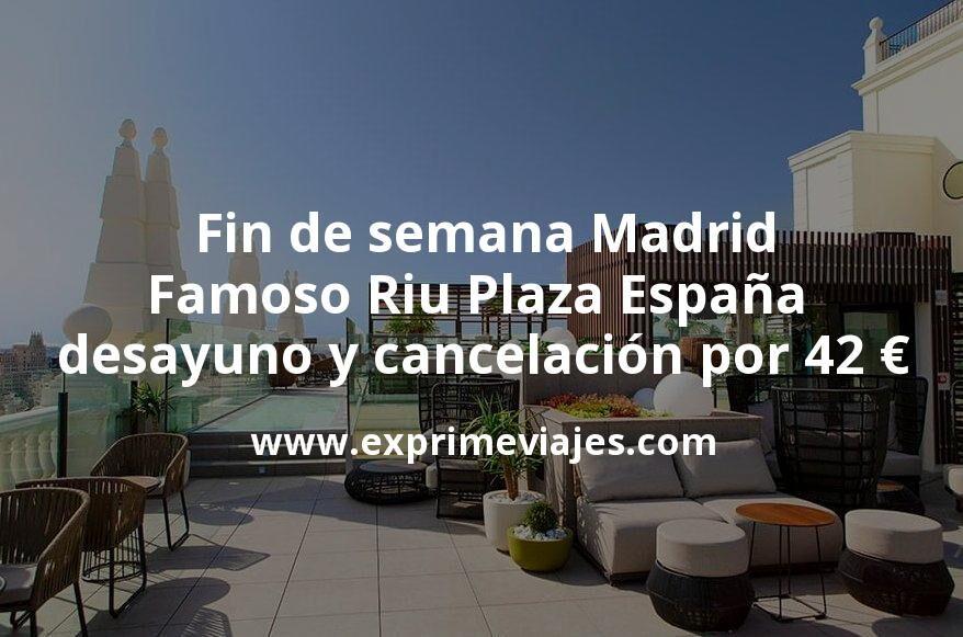 Fin de semana: Famoso Riu Plaza España de Madrid con desayuno y cancelación por 42€ p.p/noche