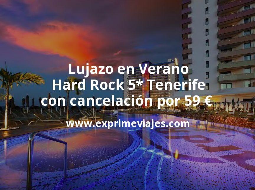 Lujazo en Verano: Hard Rock 5* Tenerife con cancelación por 59€ p.p/noche