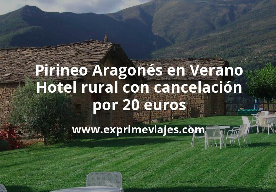 Pirineo Aragonés en Verano: Hotel rural con cancelación por 20€ p.p/noche