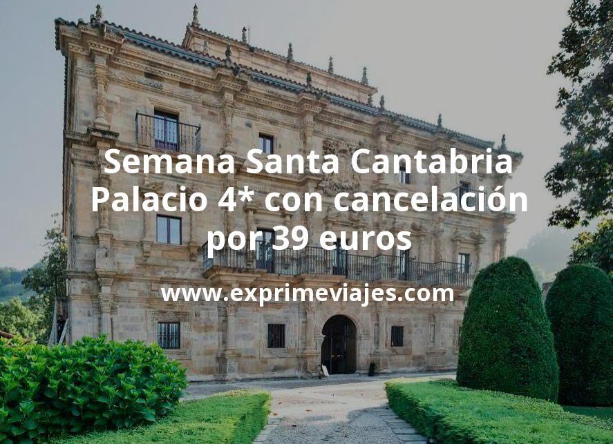 Semana Santa Cantabria: Palacio 4* con cancelación por 39€ p.p/noche