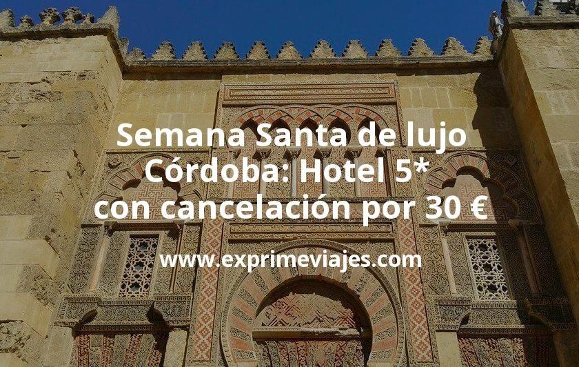 ¡Chollo! Semana Santa de lujo Córdoba: Hotel 5* con cancelación por 30€ p.p/noche
