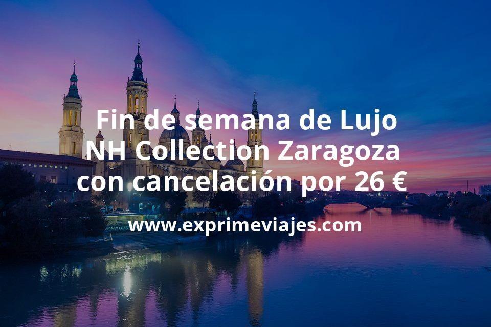 Fin de semana de Lujo: NH Collection Zaragoza con cancelación por 26€ p.p/noche
