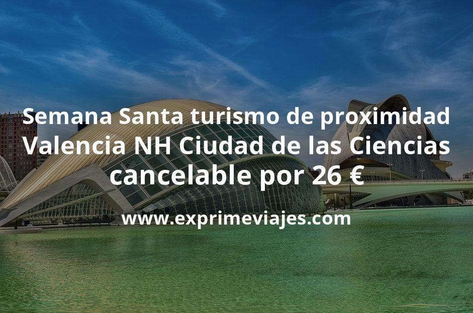 Semana Santa turismo de proximidad: Valencia NH Ciudad de las Ciencias cancelable por 26€ p.p/noche
