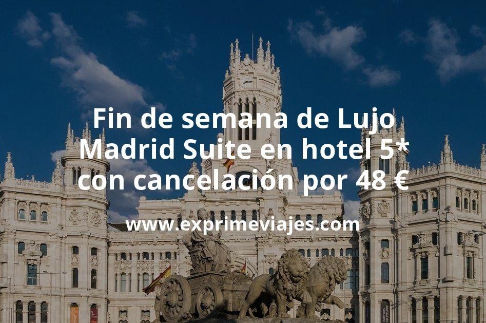 Fin de semana de Lujo: Madrid Suite en hotel 5* con cancelación por 48€ p.p/noche