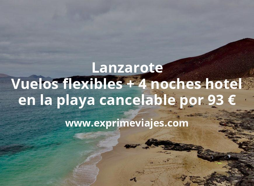 ¡Chollo! Lanzarote: Vuelos flexibles + 4 noches hotel en la playa cancelable por 93 euros