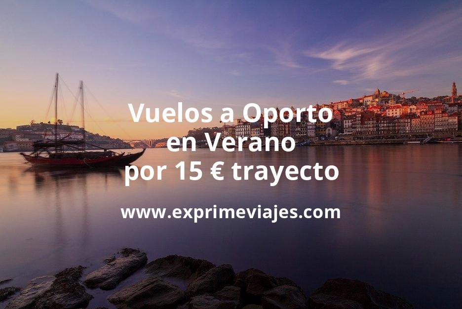 ¡Chollo! Vuelos a Oporto en Verano por 15euros trayecto