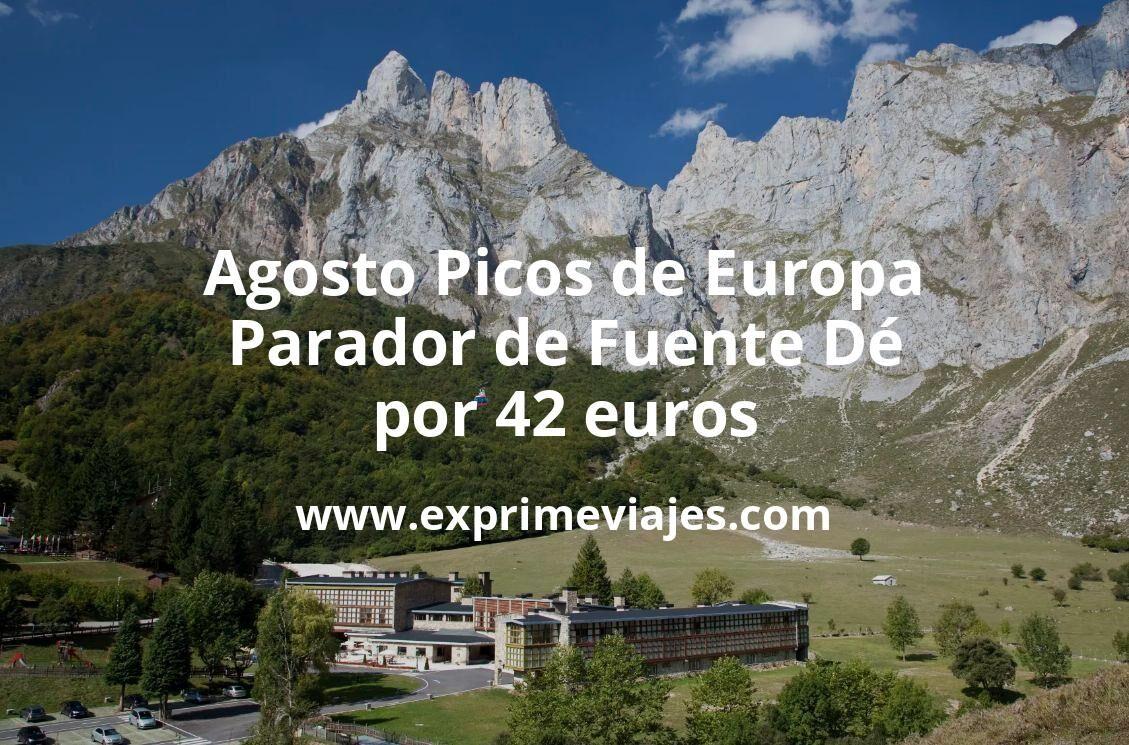 Agosto Picos de Europa: Parador de Fuente Dé por 42€ p.p/noche