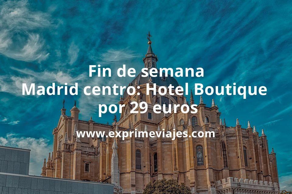 Fin de semana Madrid centro: Hotel Boutique por 29€ p.p/noche