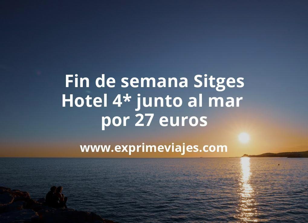 ¡Chollazo! Fin de semana Sitges: Hotel 4* junto al mar por 27€ p.p/noche