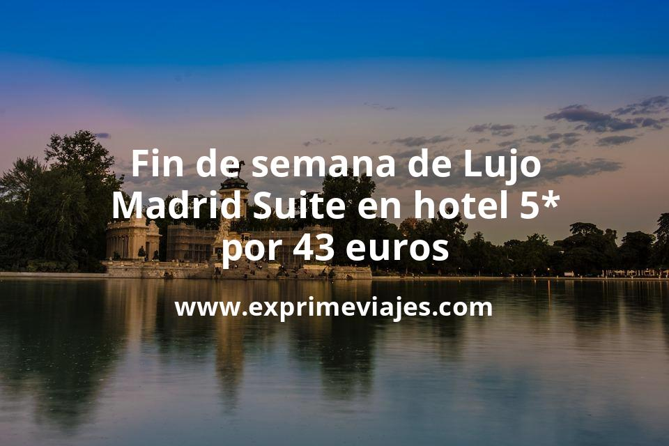 Fin de semana de Lujo: Madrid Suite en hotel 5* por 43€ p.p/noche