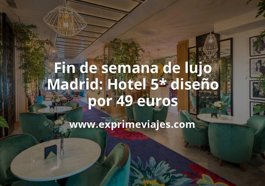 Fin de semana Lujo en Madrid: Hotel 5* diseño por 49€ p.p/noche