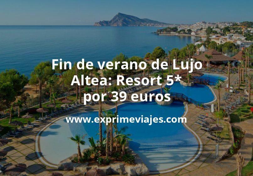 Fin de verano de Lujo: Altea Resort 5* por 39€ p.p/noche