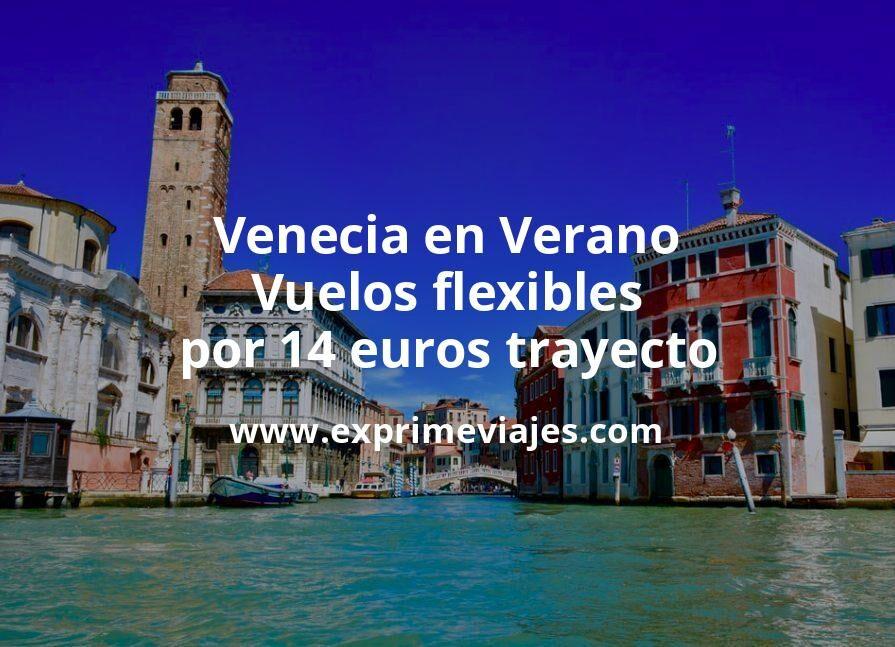¡Chollo! Venecia en Verano: Vuelos flexibles por 14euros trayecto