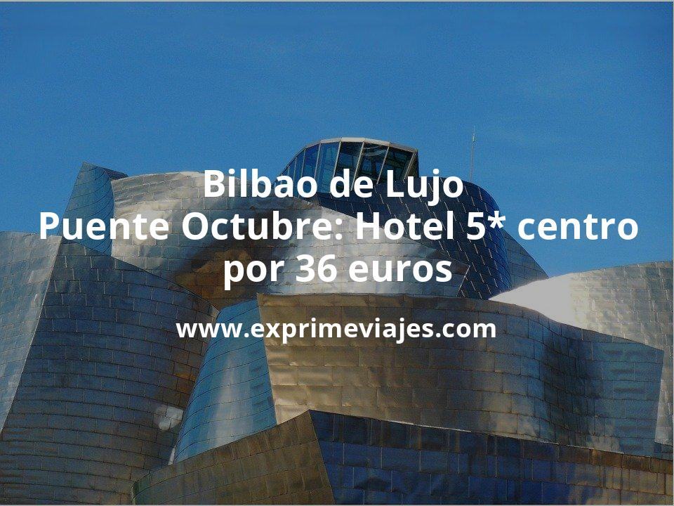 Bilbao de Lujo Puente Octubre: Hotel 5* centro por 36€ p.p/noche